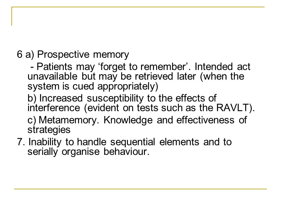 6 a) Prospective memory - Patients may 'forget to remember'.