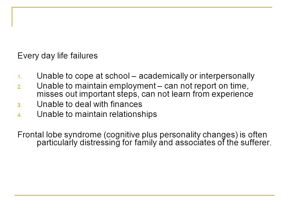 Every day life failures 1. Unable to cope at school – academically or interpersonally 2.