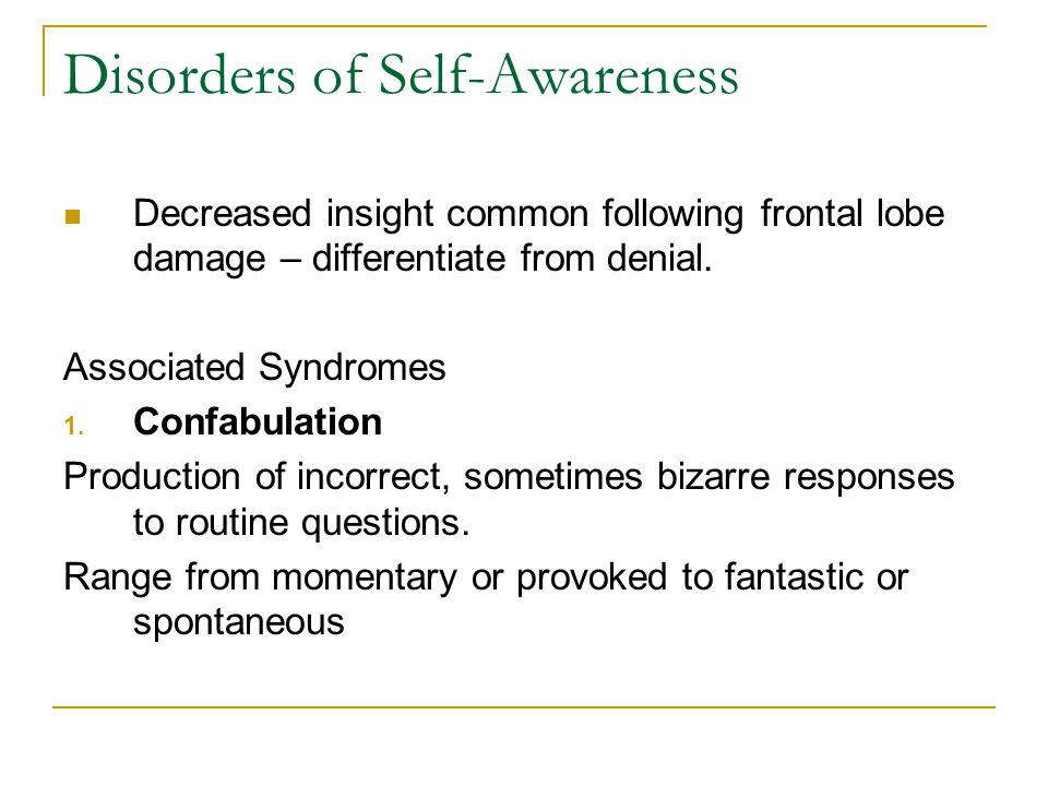 Disorders of Self-Awareness Decreased insight common following frontal lobe damage – differentiate from denial.