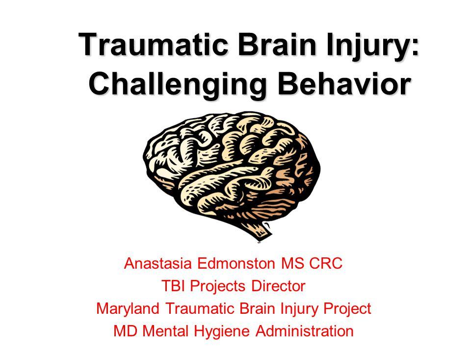 Traumatic Brain Injury: Challenging Behavior Anastasia Edmonston MS CRC TBI Projects Director Maryland Traumatic Brain Injury Project MD Mental Hygiene Administration