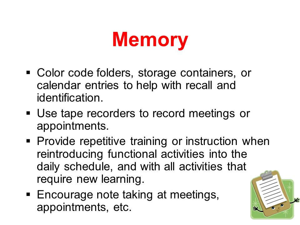 Memory  Post step by step directions for appliances such as the coffee maker, microwave etc.  Post-it notes for extra reminders, for example place a