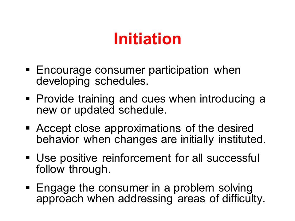 Initiation  Many individuals respond well to structure and consistent routines.  When preparing daily and weekly schedules be specific. Designate sp