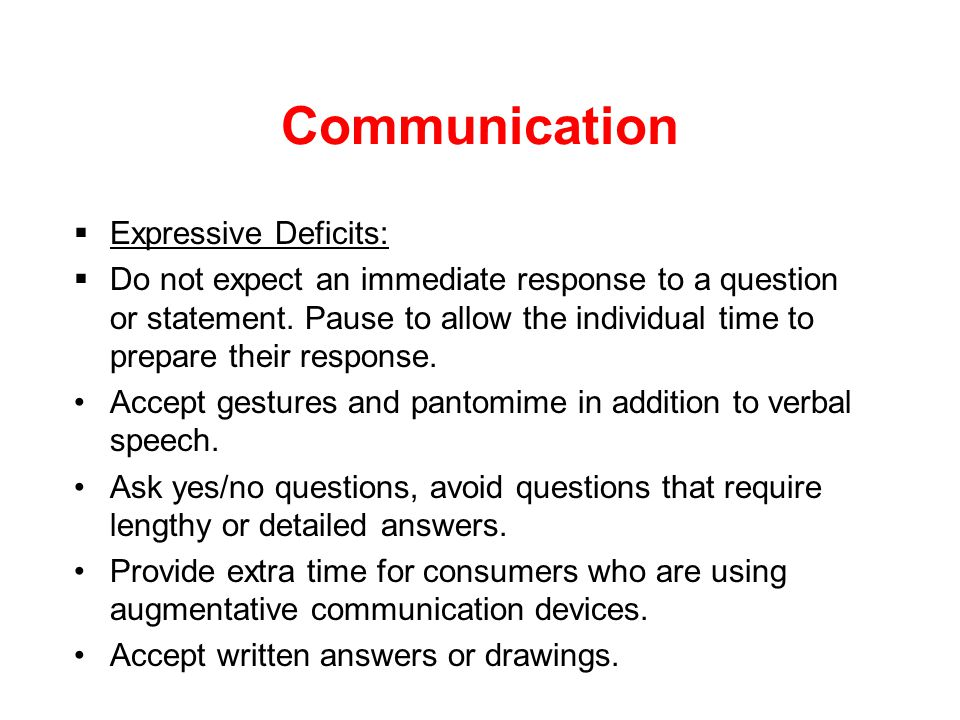 Communication  Receptive Deficits: Slow your rate of speech Simplify sentence structure, be clear and concise Pause between sentences or topics to al