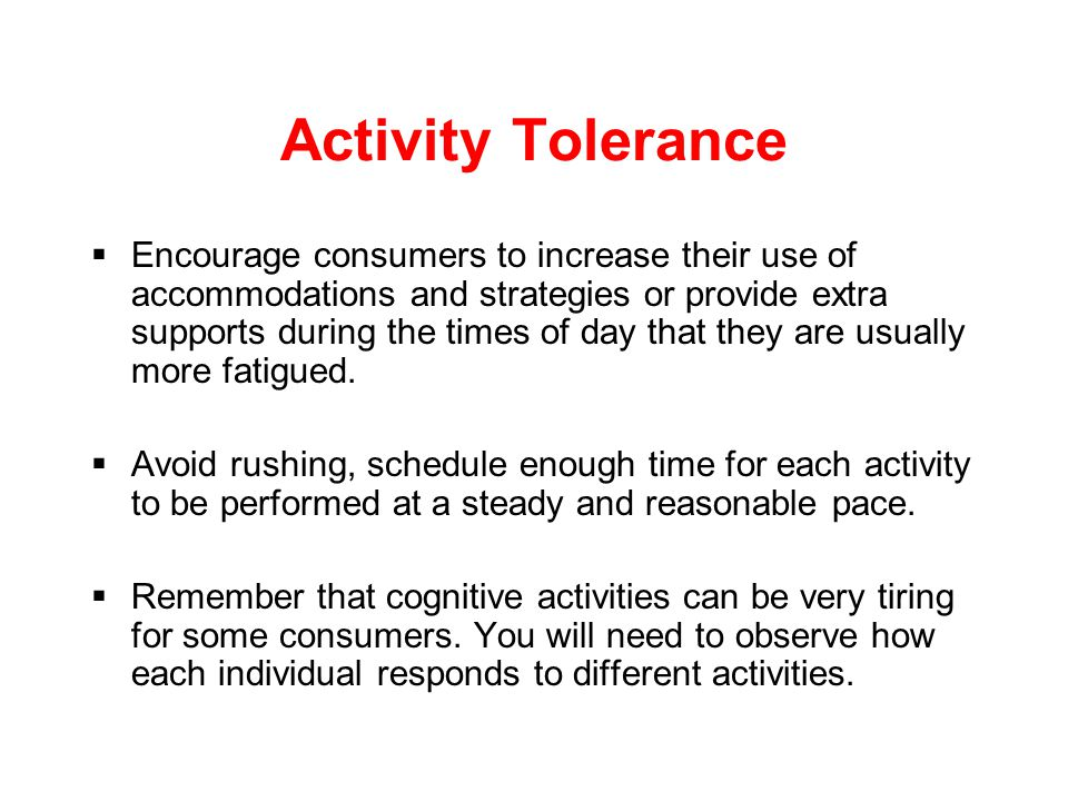 Activity Tolerance  Alternate between light or low demand activities and high demand more difficult activities on the daily schedule.  Determine if