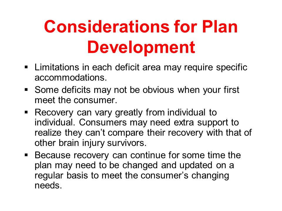 Considerations for Plan Development  Each plan must be developed on a case by case basis to meet the individuals needs.  Always include the client i