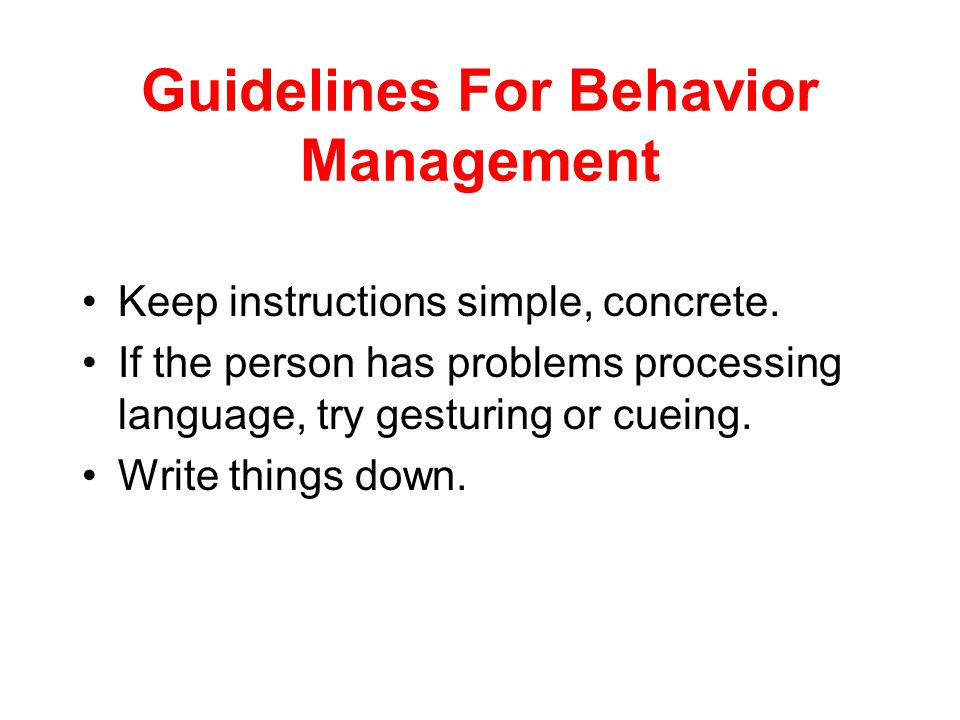 Guidelines For Behavior Management Keep the environment simple. People with brain injuries are easily overstimulated Decrease interruptions and distra