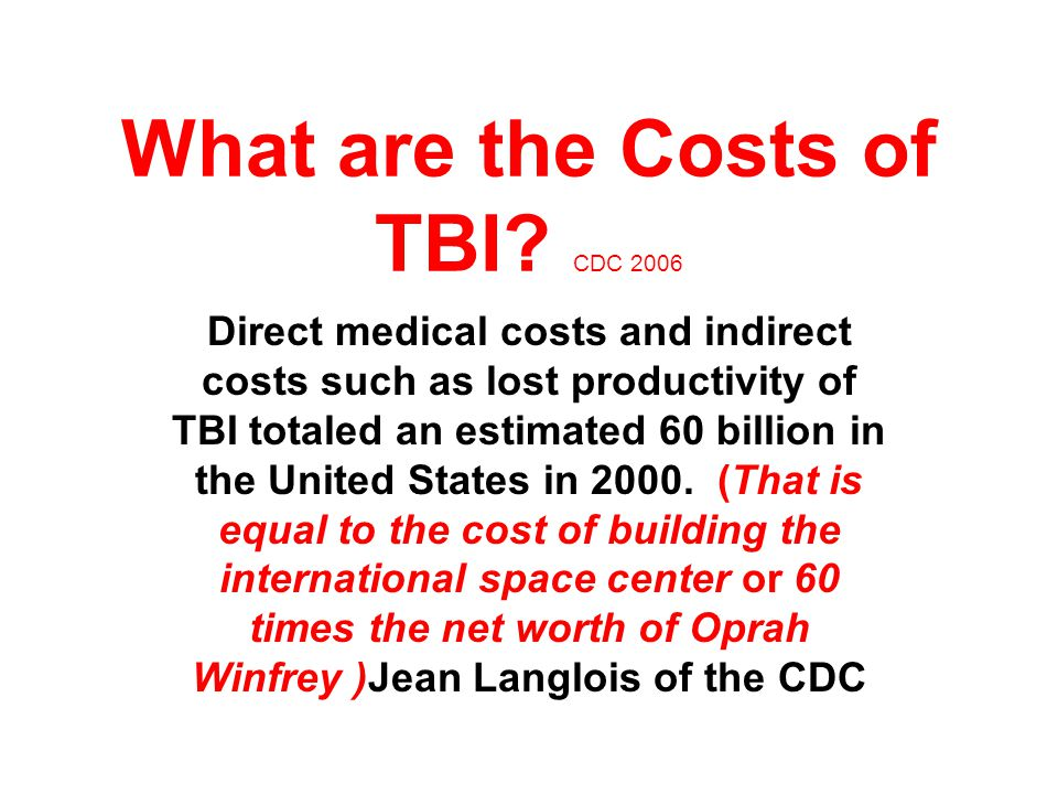 Incidence of TBI CDC 2004 In the United States, at least 1.4 million sustain a TBI each year (That we know about)