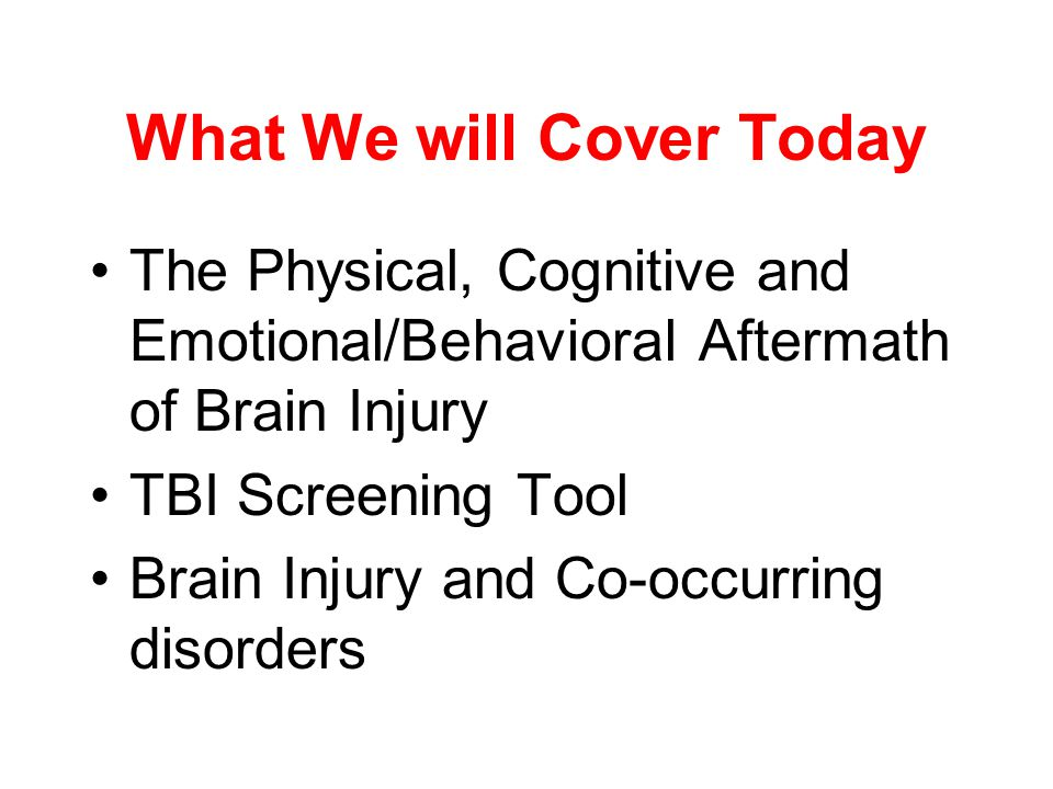 What We will Cover Today The Physical, Cognitive and Emotional/Behavioral Aftermath of Brain Injury TBI Screening Tool Brain Injury and Co-occurring disorders