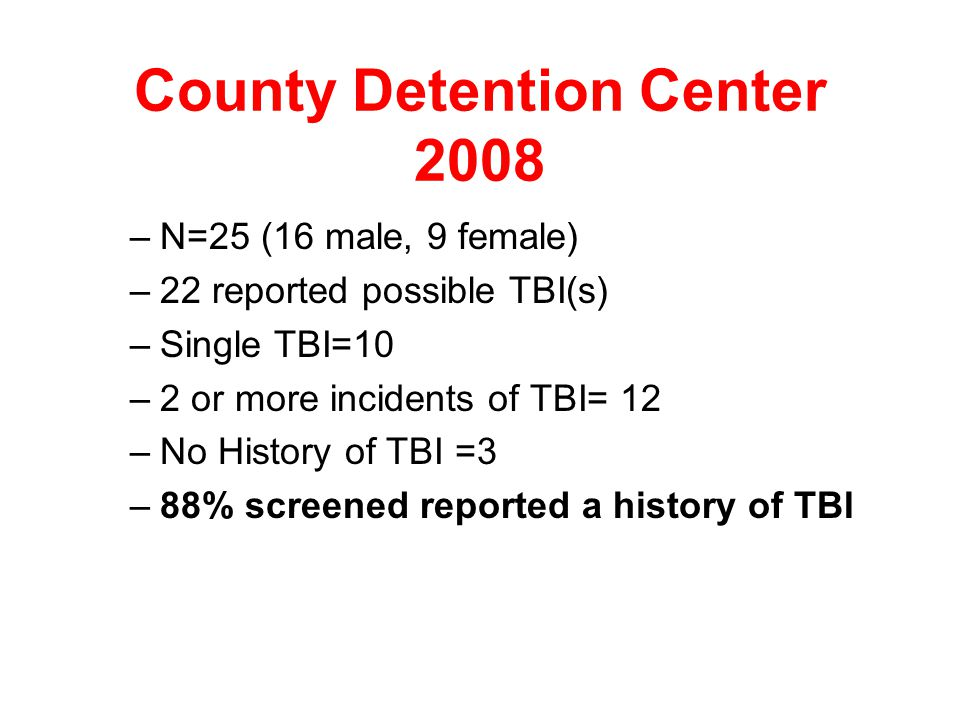 Details-County Detention Center 2005 –N=41 –Single TBI= 16 –2 or more incidents of TBI= 14 –No history of TBI= 11 –73% screened reported a history of