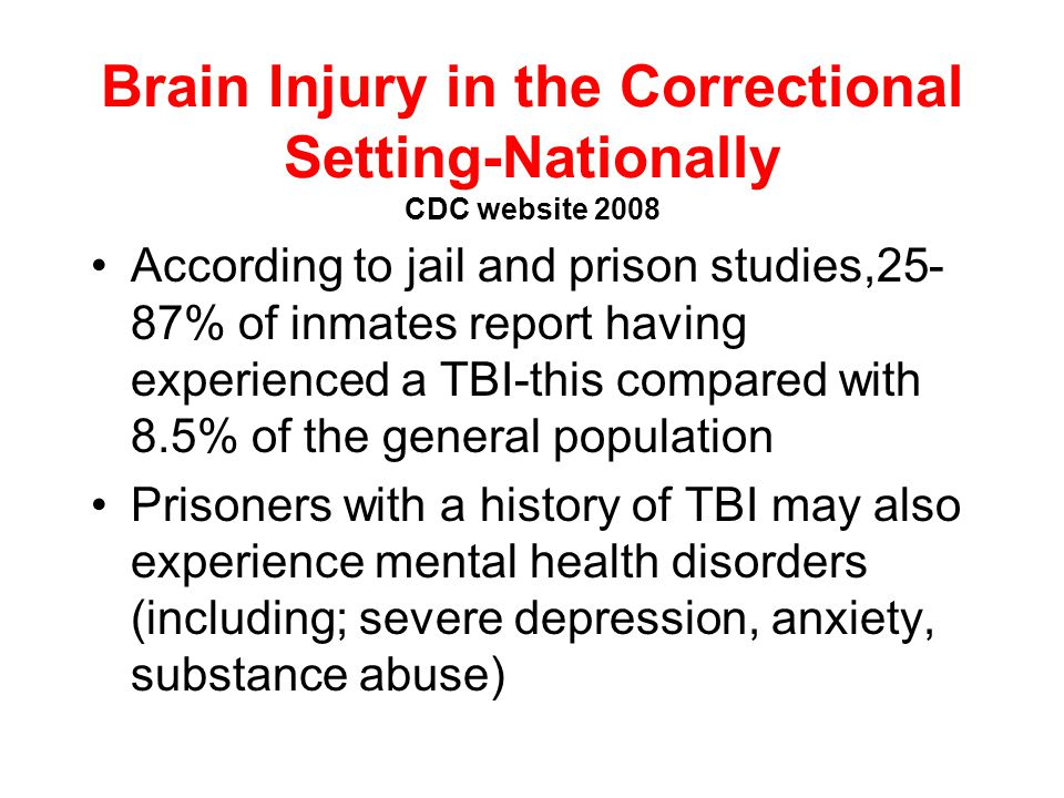 TBI in a County Jail Population Slaughter et. al Brain Injury 2003 69 randomly selected inmates 60 (87%) reported TBI over their lifetime 25 (36%) rep
