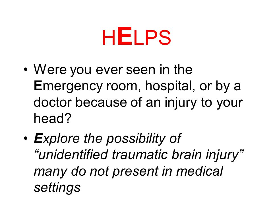 H ELPS Have you ever Hit your Head or been Hit on the Head? Prompt individual to think about; TBI at any age, MVAs. Assaults, Sports injuries, Service