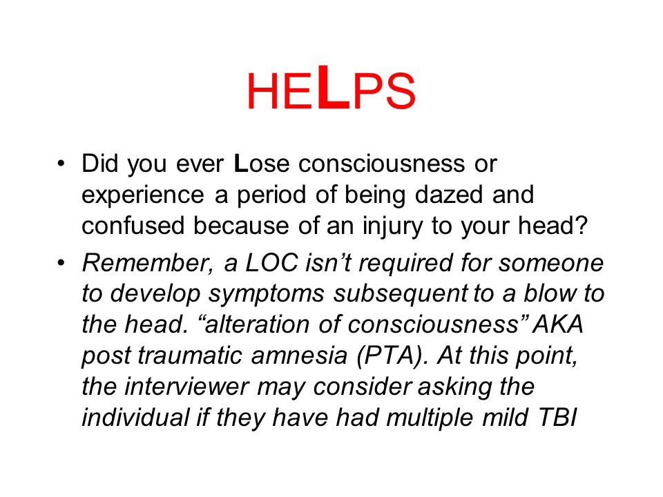 "H E LPS Were you ever seen in the Emergency room, hospital, or by a doctor because of an injury to your head? Explore the possibility of ""unidentified"