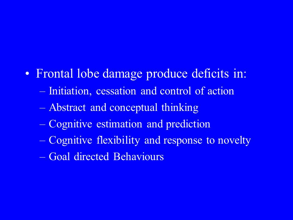 Frontal lobe damage produce deficits in: –Initiation, cessation and control of action –Abstract and conceptual thinking –Cognitive estimation and pred