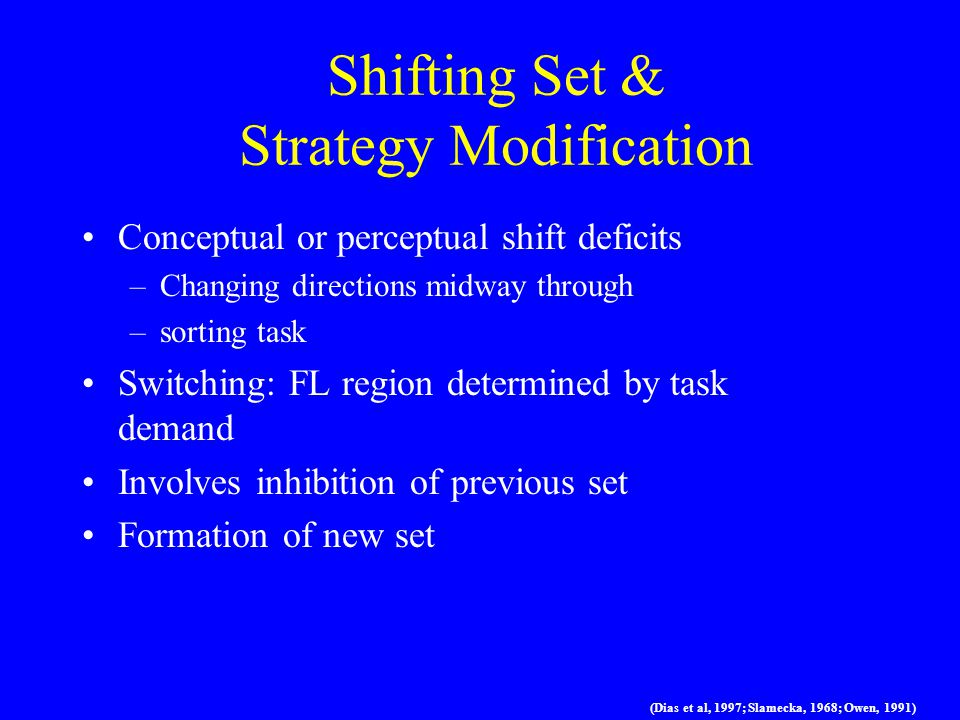Shifting Set & Strategy Modification Conceptual or perceptual shift deficits –Changing directions midway through –sorting task Switching: FL region determined by task demand Involves inhibition of previous set Formation of new set (Dias et al, 1997; Slamecka, 1968; Owen, 1991)