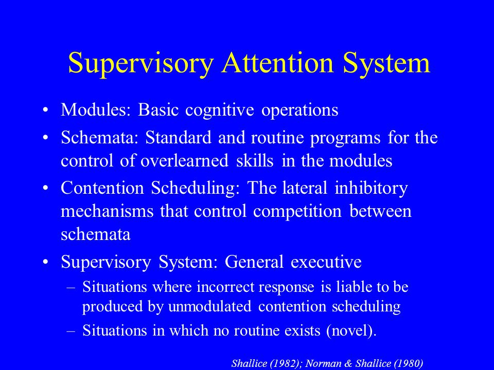 Supervisory Attention System Modules: Basic cognitive operations Schemata: Standard and routine programs for the control of overlearned skills in the