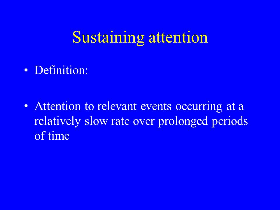 Sustaining attention Definition: Attention to relevant events occurring at a relatively slow rate over prolonged periods of time