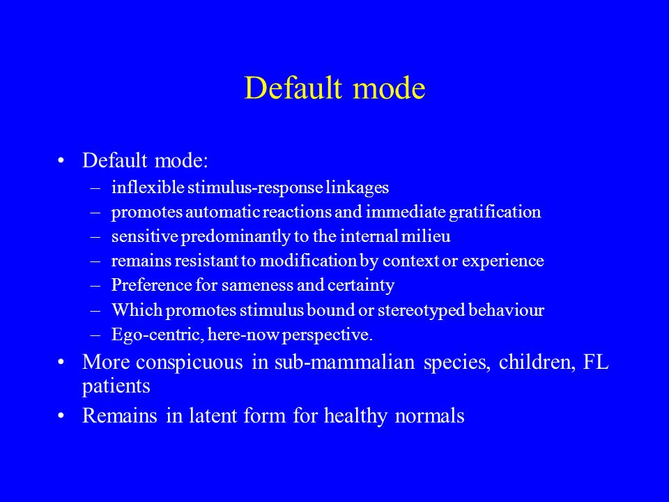 Default mode Default mode: –inflexible stimulus-response linkages –promotes automatic reactions and immediate gratification –sensitive predominantly to the internal milieu –remains resistant to modification by context or experience –Preference for sameness and certainty –Which promotes stimulus bound or stereotyped behaviour –Ego-centric, here-now perspective.