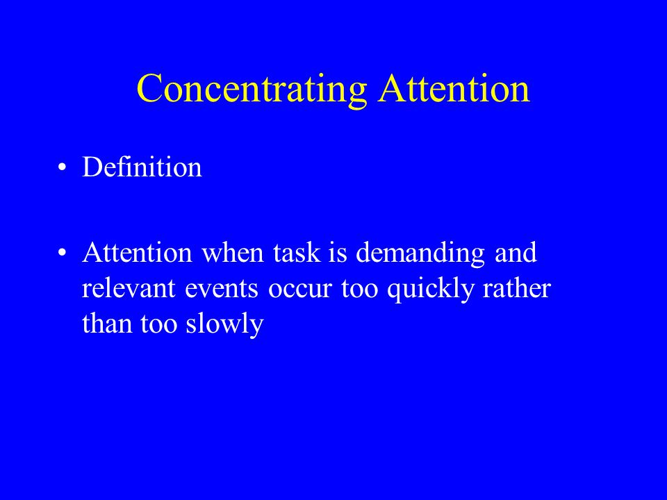 Concentrating Attention Definition Attention when task is demanding and relevant events occur too quickly rather than too slowly