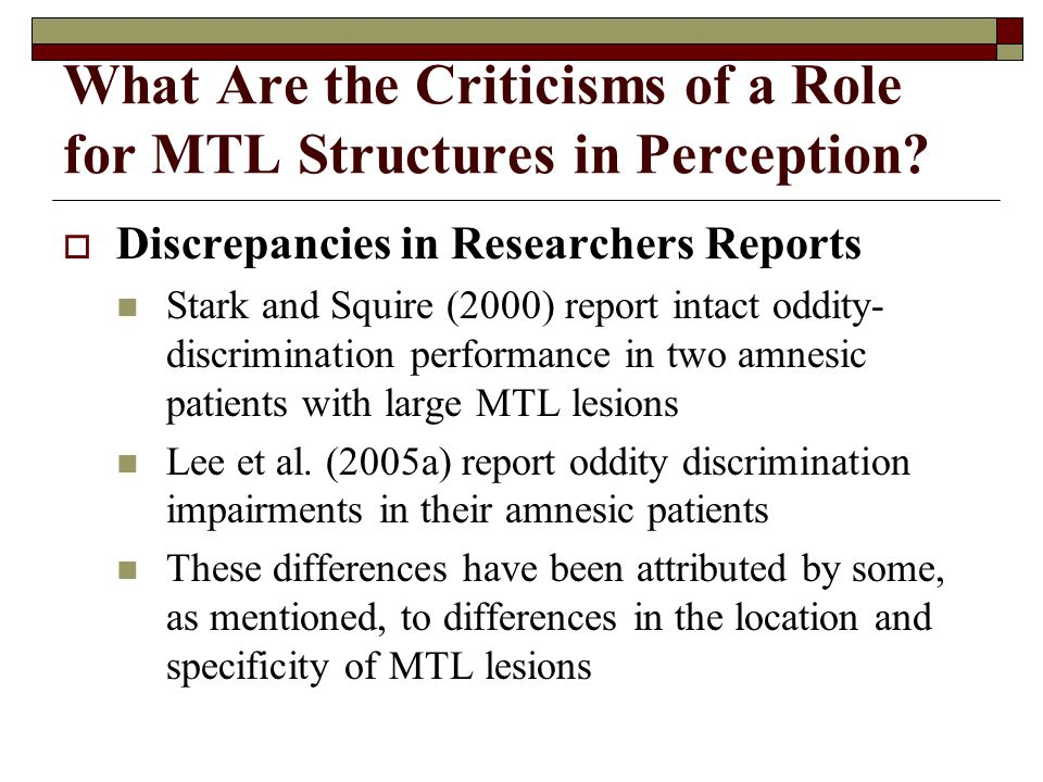 What Are the Criticisms of a Role for MTL Structures in Perception?  Discrepancies in Researchers Reports Stark and Squire (2000) report intact oddit