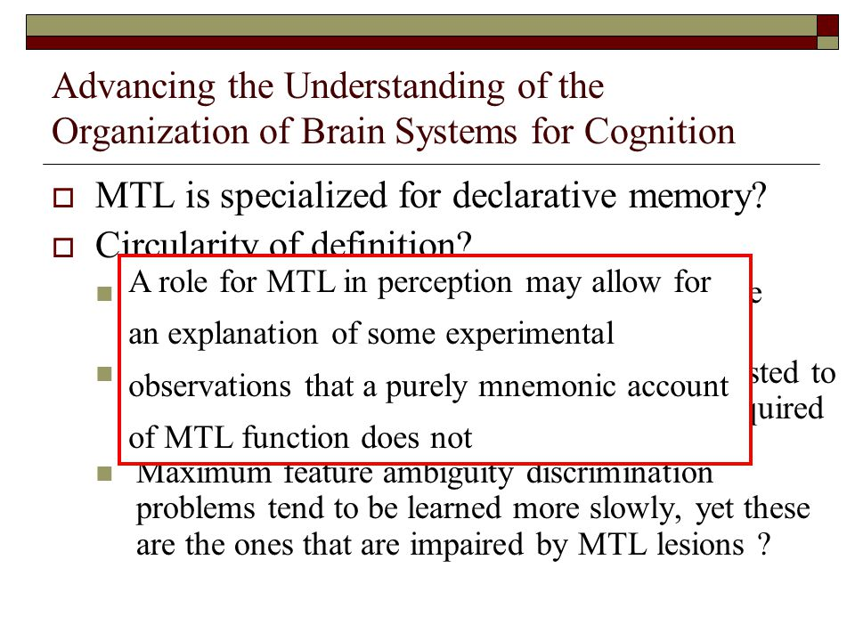 Advancing the Understanding of the Organization of Brain Systems for Cognition  MTL is specialized for declarative memory.