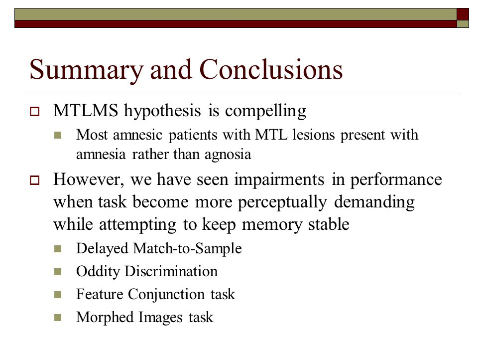 Summary and Conclusions  MTLMS hypothesis is compelling Most amnesic patients with MTL lesions present with amnesia rather than agnosia  However, we have seen impairments in performance when task become more perceptually demanding while attempting to keep memory stable Delayed Match-to-Sample Oddity Discrimination Feature Conjunction task Morphed Images task