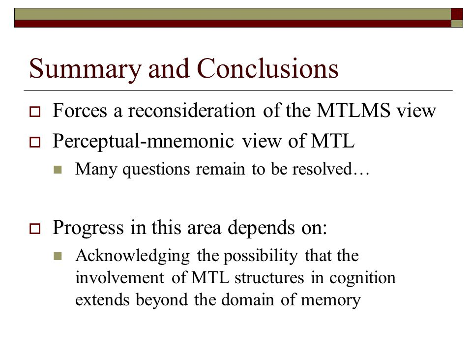 Summary and Conclusions  Forces a reconsideration of the MTLMS view  Perceptual-mnemonic view of MTL Many questions remain to be resolved…  Progress in this area depends on: Acknowledging the possibility that the involvement of MTL structures in cognition extends beyond the domain of memory