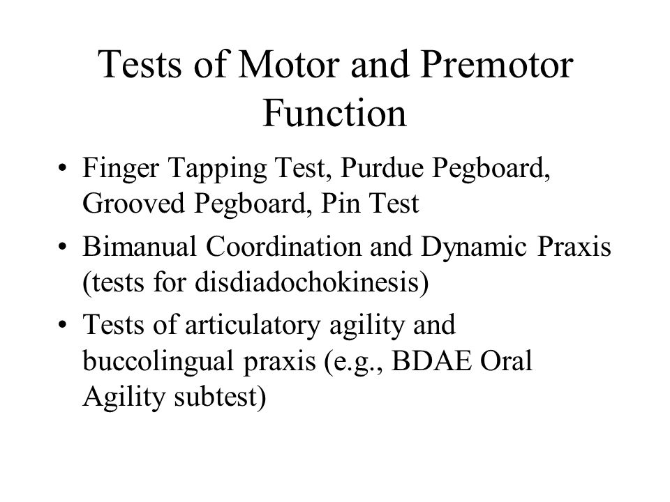 Tests of Motor and Premotor Function Finger Tapping Test, Purdue Pegboard, Grooved Pegboard, Pin Test Bimanual Coordination and Dynamic Praxis (tests for disdiadochokinesis) Tests of articulatory agility and buccolingual praxis (e.g., BDAE Oral Agility subtest)
