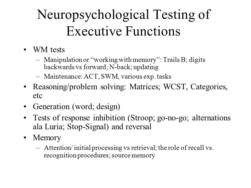 Neuropsychological Testing of Executive Functions WM tests –Manipulation or working with memory : Trails B; digits backwards vs forward; N-back; updating –Maintenance: ACT, SWM, various exp.