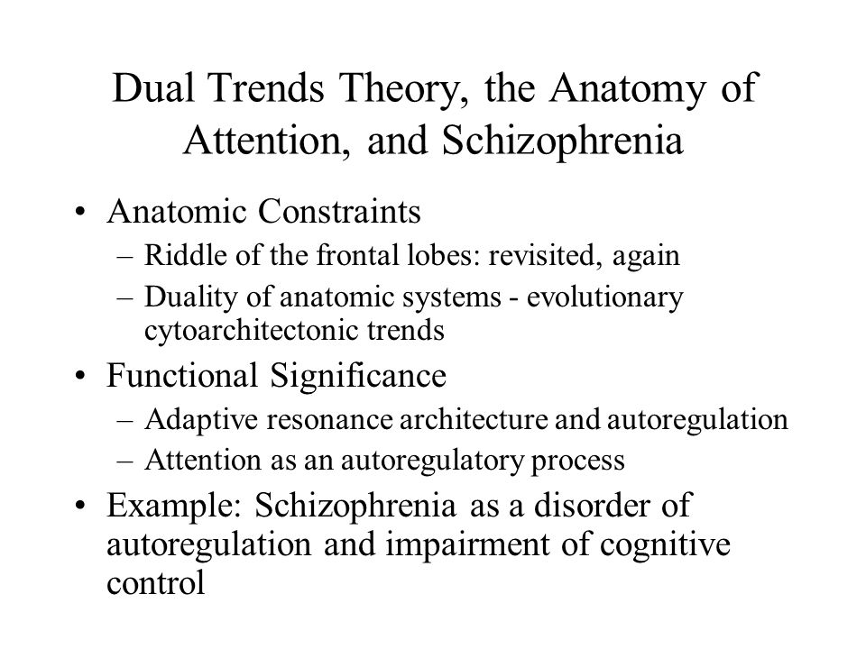 Dual Trends Theory, the Anatomy of Attention, and Schizophrenia Anatomic Constraints –Riddle of the frontal lobes: revisited, again –Duality of anatomic systems - evolutionary cytoarchitectonic trends Functional Significance –Adaptive resonance architecture and autoregulation –Attention as an autoregulatory process Example: Schizophrenia as a disorder of autoregulation and impairment of cognitive control