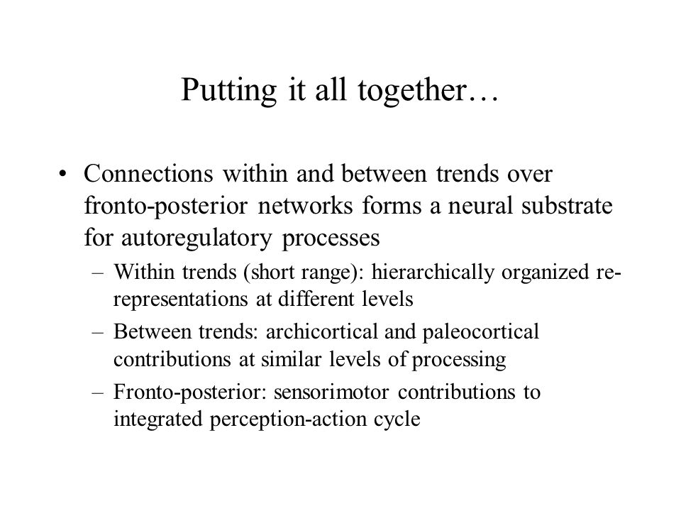 Putting it all together… Connections within and between trends over fronto-posterior networks forms a neural substrate for autoregulatory processes –Within trends (short range): hierarchically organized re- representations at different levels –Between trends: archicortical and paleocortical contributions at similar levels of processing –Fronto-posterior: sensorimotor contributions to integrated perception-action cycle