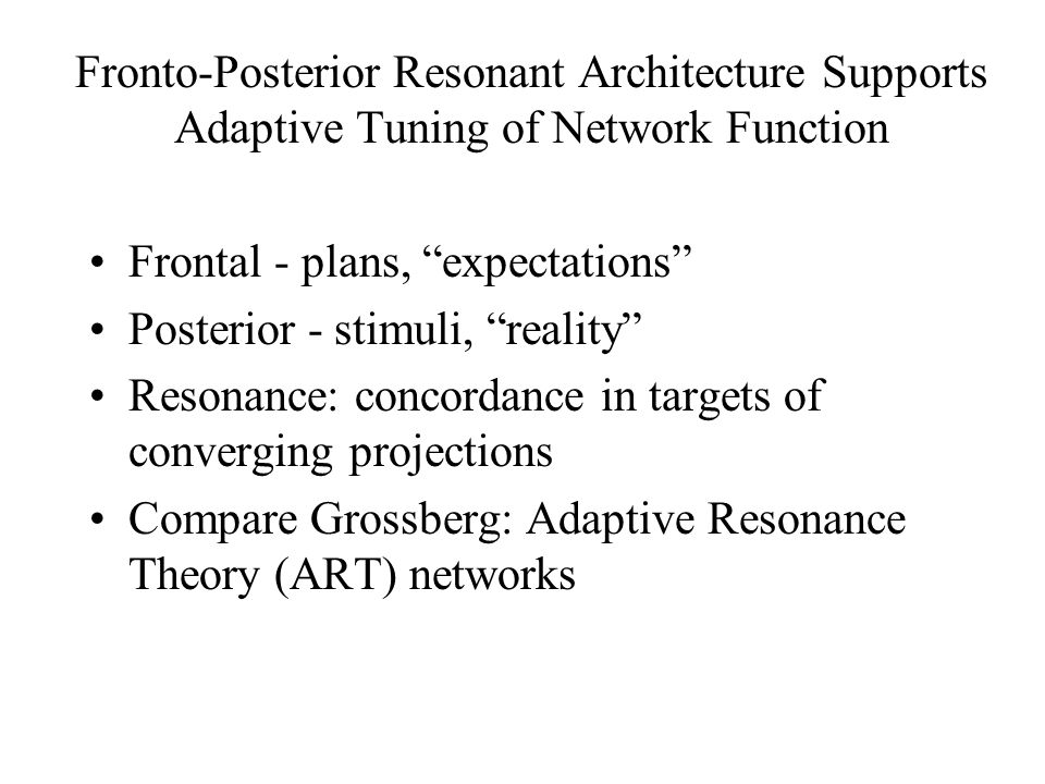 Fronto-Posterior Resonant Architecture Supports Adaptive Tuning of Network Function Frontal - plans, expectations Posterior - stimuli, reality Resonance: concordance in targets of converging projections Compare Grossberg: Adaptive Resonance Theory (ART) networks