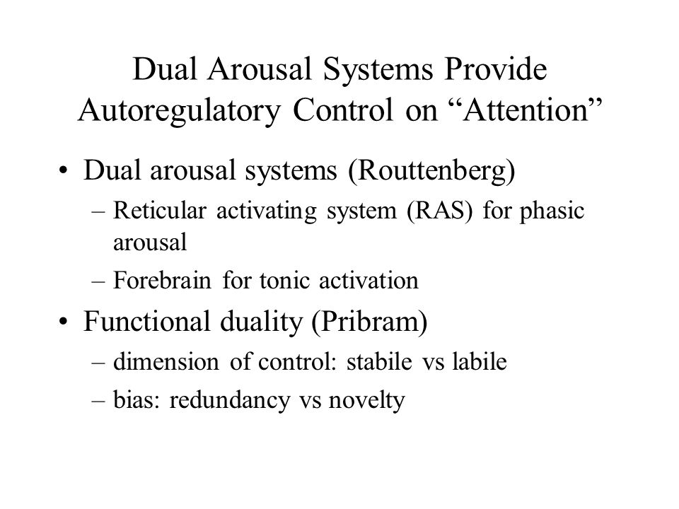 Dual Arousal Systems Provide Autoregulatory Control on Attention Dual arousal systems (Routtenberg) –Reticular activating system (RAS) for phasic arousal –Forebrain for tonic activation Functional duality (Pribram) –dimension of control: stabile vs labile –bias: redundancy vs novelty