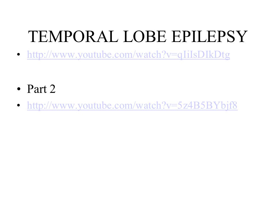TEMPORAL LOBE EPILEPSY http://www.youtube.com/watch v=qIiIsDIkDtg Part 2 http://www.youtube.com/watch v=5z4B5BYbjf8