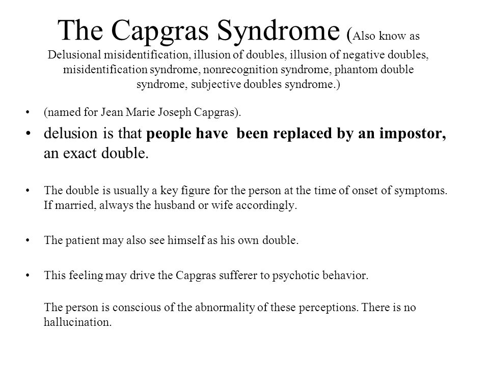 The Capgras Syndrome ( Also know as Delusional misidentification, illusion of doubles, illusion of negative doubles, misidentification syndrome, nonrecognition syndrome, phantom double syndrome, subjective doubles syndrome.) (named for Jean Marie Joseph Capgras).