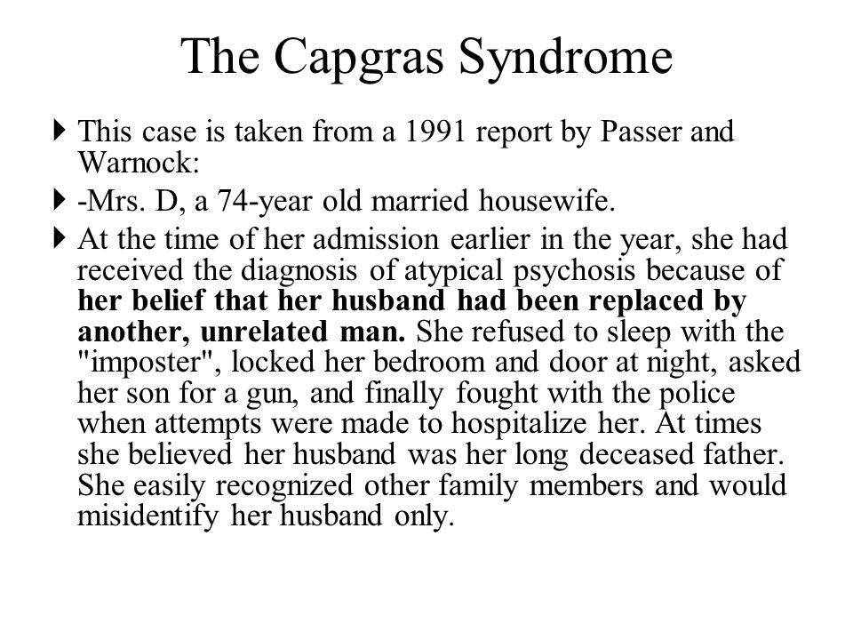 The Capgras Syndrome  This case is taken from a 1991 report by Passer and Warnock:  -Mrs.