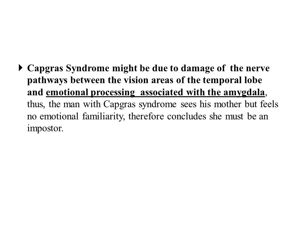  Capgras Syndrome might be due to damage of the nerve pathways between the vision areas of the temporal lobe and emotional processing associated with the amygdala, thus, the man with Capgras syndrome sees his mother but feels no emotional familiarity, therefore concludes she must be an impostor.