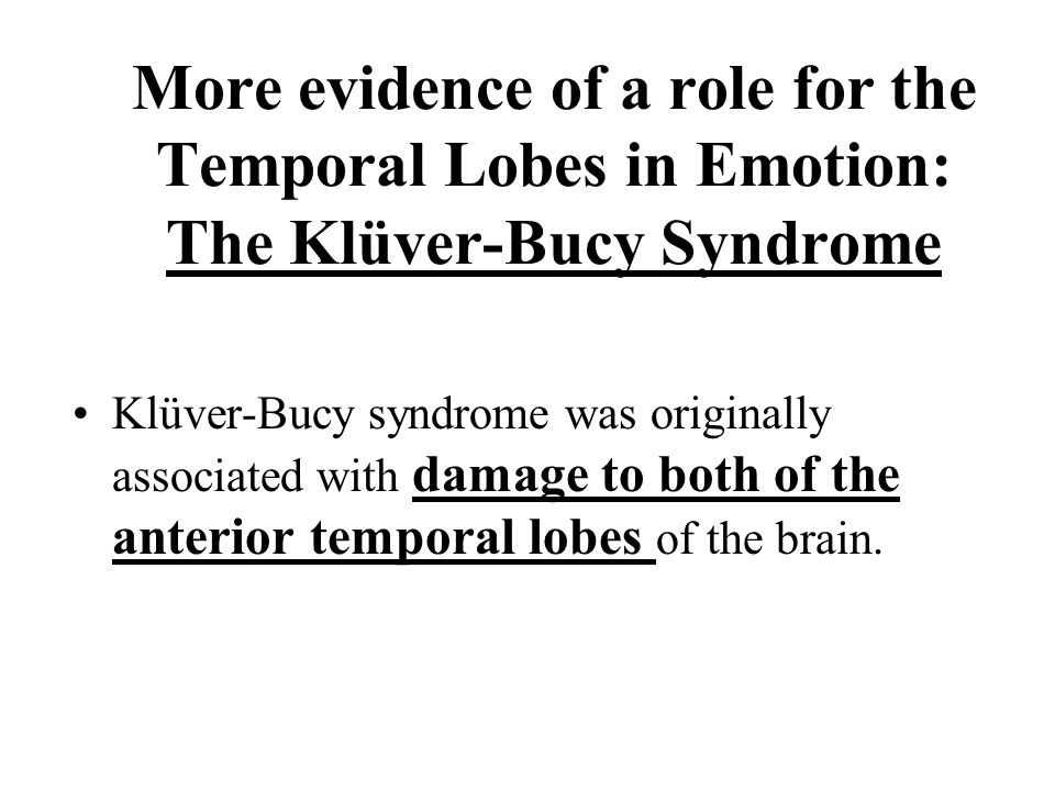 More evidence of a role for the Temporal Lobes in Emotion: The Klüver-Bucy Syndrome Klüver-Bucy syndrome was originally associated with damage to both of the anterior temporal lobes of the brain.