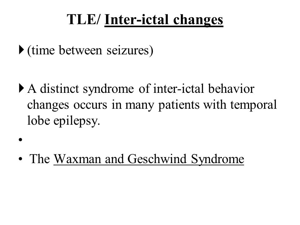 TLE inter-ictal changes- The Waxman-Geshwind syndrome hyperemotionalism, hyperreligiosity, Hypersexuality Viscosity, Aggression, and hypergraphia