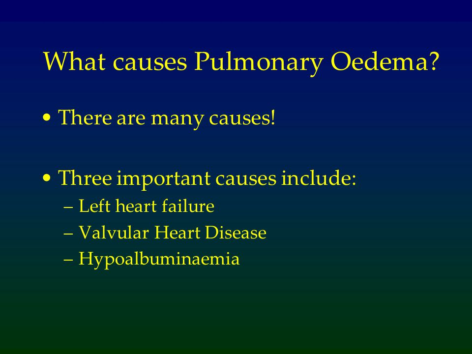What causes Pulmonary Oedema? There are many causes! Three important causes include: –Left heart failure –Valvular Heart Disease –Hypoalbuminaemia