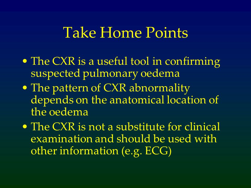 Take Home Points The CXR is a useful tool in confirming suspected pulmonary oedema The pattern of CXR abnormality depends on the anatomical location o