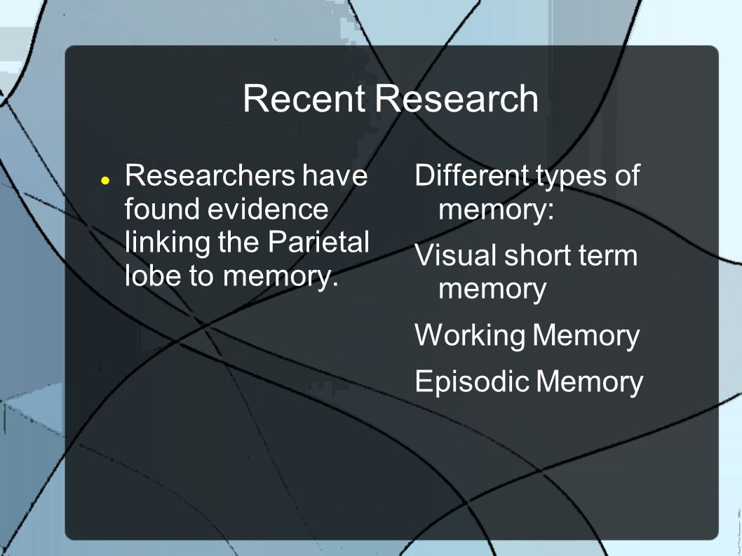 Recent Research Researchers have found evidence linking the Parietal lobe to memory. Different types of memory: Visual short term memory Working Memor