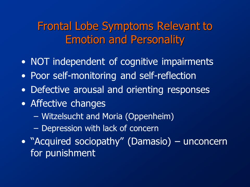 Frontal Lobe Symptoms Relevant to Emotion and Personality NOT independent of cognitive impairments Poor self-monitoring and self-reflection Defective arousal and orienting responses Affective changes –Witzelsucht and Moria (Oppenheim) –Depression with lack of concern Acquired sociopathy (Damasio) – unconcern for punishment