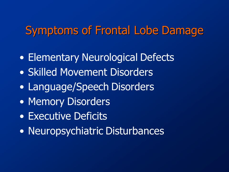 Symptoms of Frontal Lobe Damage Elementary Neurological Defects Skilled Movement Disorders Language/Speech Disorders Memory Disorders Executive Deficits Neuropsychiatric Disturbances