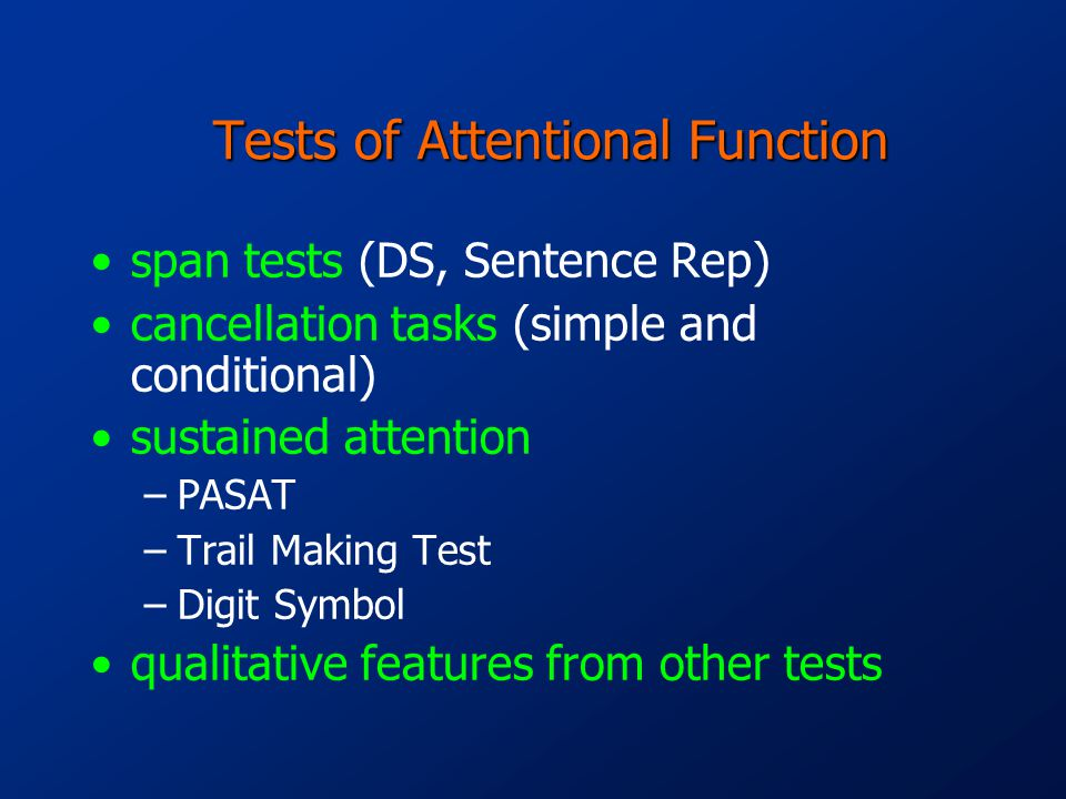 Tests of Attentional Function span tests (DS, Sentence Rep) cancellation tasks (simple and conditional) sustained attention –PASAT –Trail Making Test –Digit Symbol qualitative features from other tests