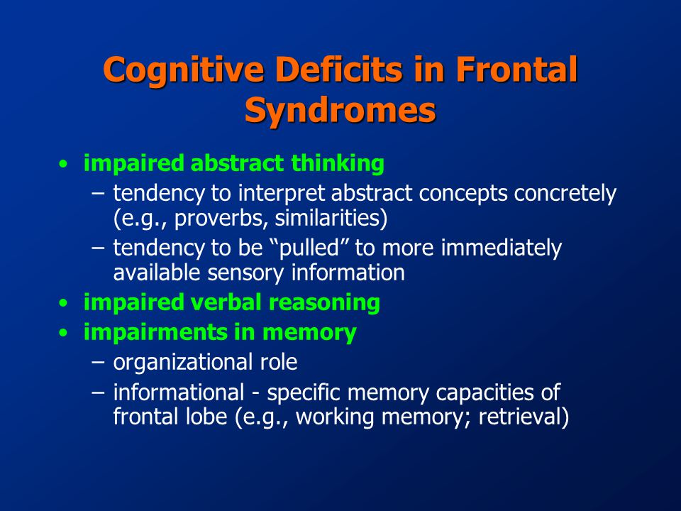 Cognitive Deficits in Frontal Syndromes impaired abstract thinking –tendency to interpret abstract concepts concretely (e.g., proverbs, similarities) –tendency to be pulled to more immediately available sensory information impaired verbal reasoning impairments in memory –organizational role –informational - specific memory capacities of frontal lobe (e.g., working memory; retrieval)
