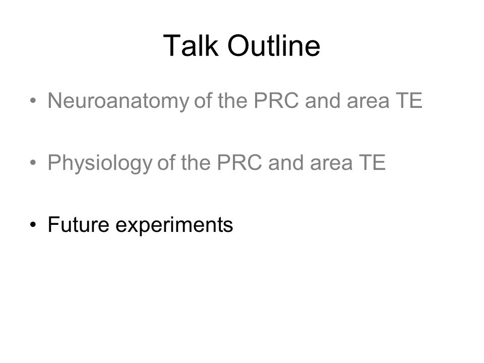Talk Outline Neuroanatomy of the PRC and area TE Physiology of the PRC and area TE Future experiments