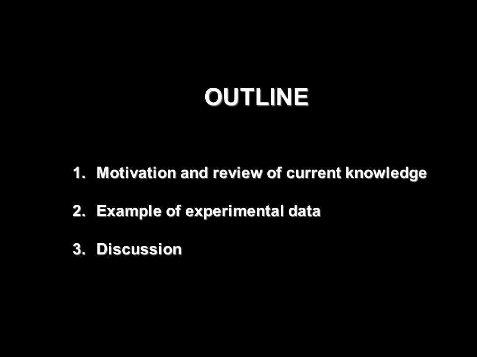 OUTLINE 1.Motivation and review of current knowledge 2.Example of experimental data 3.Discussion