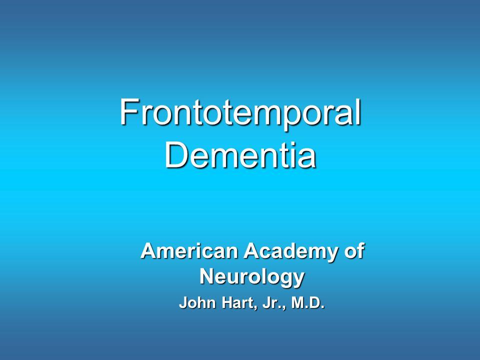 Frontotemporal Dementia American Academy of Neurology John Hart, Jr., M.D.