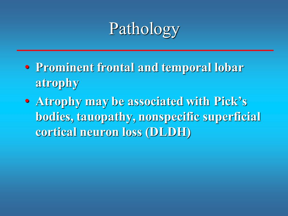 Pathology Prominent frontal and temporal lobar atrophy Prominent frontal and temporal lobar atrophy Atrophy may be associated with Pick's bodies, tauo