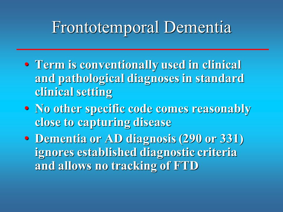 Term is conventionally used in clinical and pathological diagnoses in standard clinical setting Term is conventionally used in clinical and pathological diagnoses in standard clinical setting No other specific code comes reasonably close to capturing disease No other specific code comes reasonably close to capturing disease Dementia or AD diagnosis (290 or 331) ignores established diagnostic criteria and allows no tracking of FTD Dementia or AD diagnosis (290 or 331) ignores established diagnostic criteria and allows no tracking of FTD